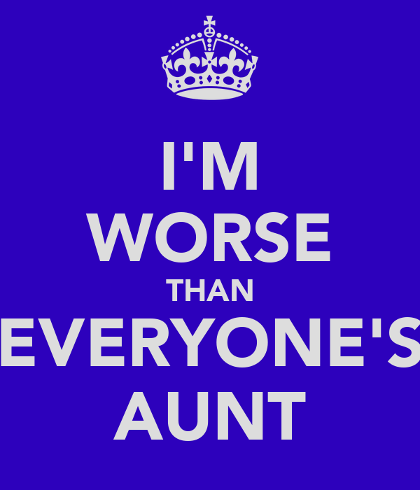 I'M WORSE THAN EVERYONE'S AUNT