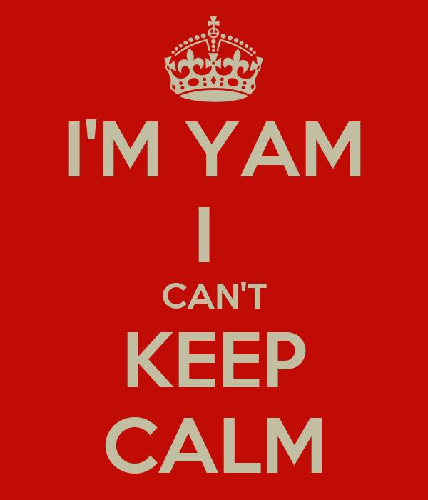 I'M YAM I  CAN'T KEEP CALM