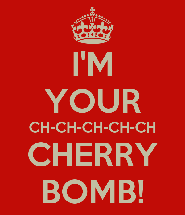 I'M YOUR CH-CH-CH-CH-CH CHERRY BOMB!