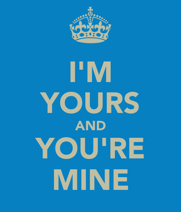 I'M YOURS AND YOU'RE MINE