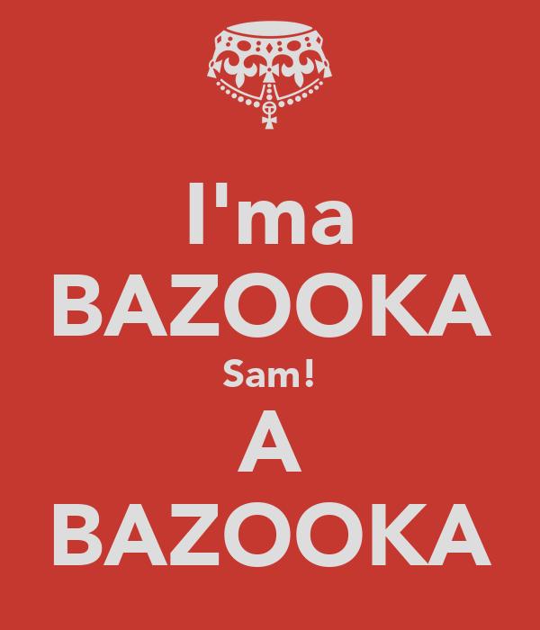 I'ma BAZOOKA Sam! A BAZOOKA