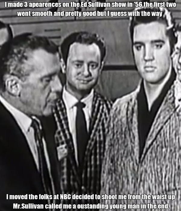 I made 3 apearences on the Ed Sullivan show in '56 the first two went smooth and pretty good but I guess with the way  I moved the folks