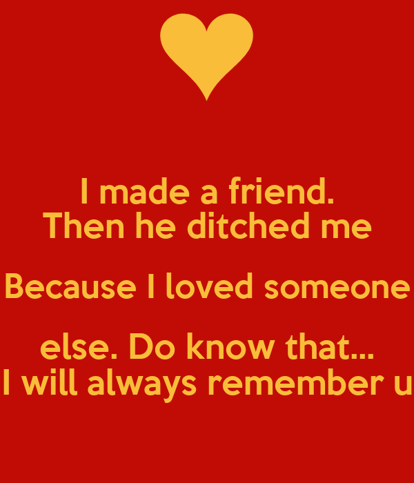 I made a friend. Then he ditched me Because I loved someone else. Do know that... I will always remember u