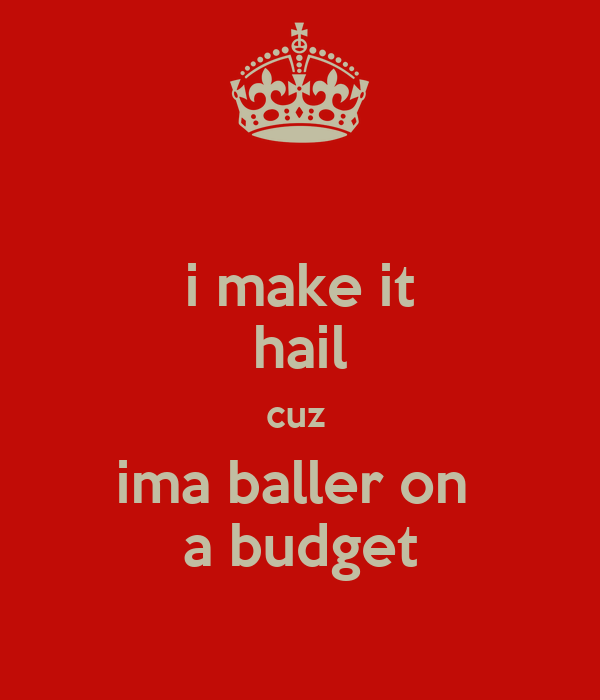 i make it hail cuz  ima baller on  a budget