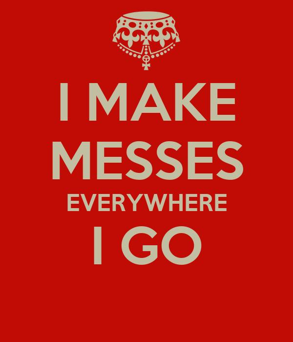 I MAKE MESSES EVERYWHERE I GO