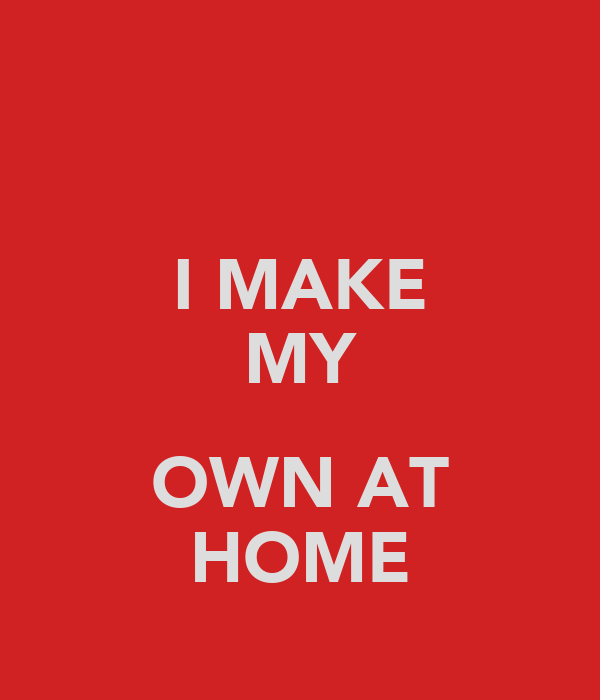 I MAKE MY  OWN AT HOME