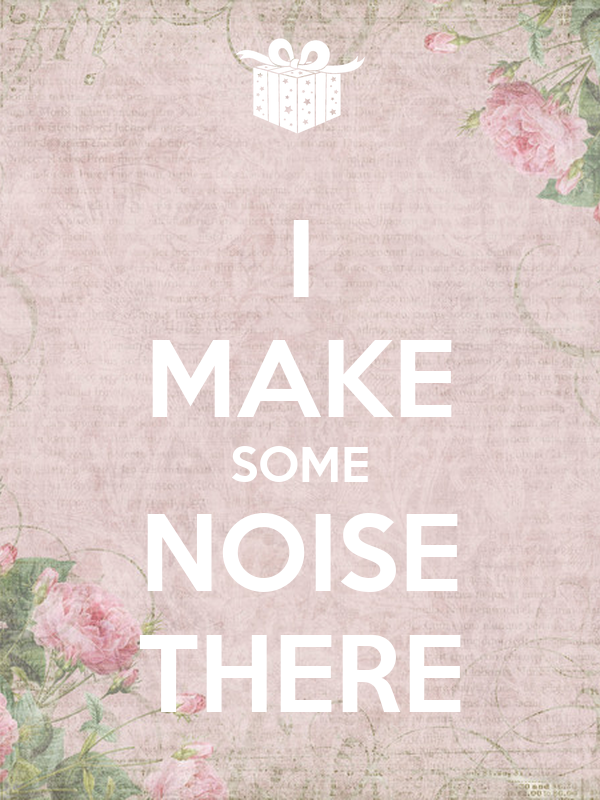 I MAKE SOME NOISE THERE