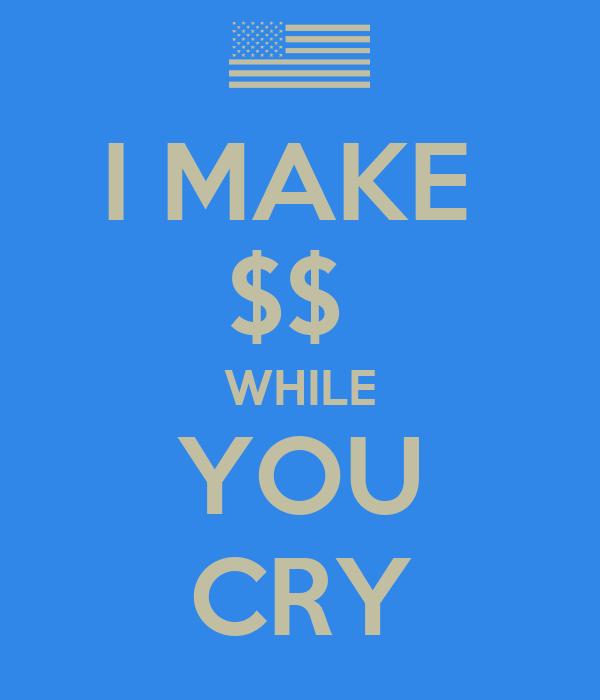 I MAKE  $$  WHILE YOU CRY
