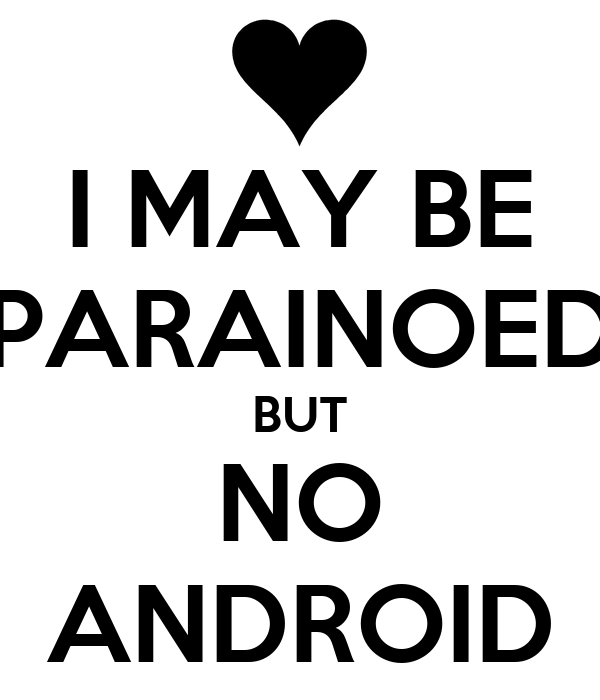 I MAY BE PARAINOED BUT NO ANDROID