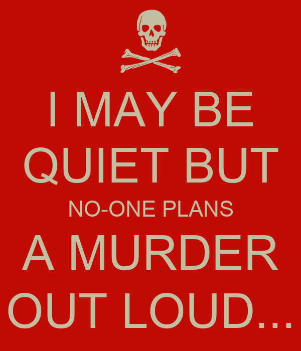 I MAY BE QUIET BUT NO-ONE PLANS A MURDER OUT LOUD...