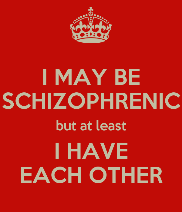 I MAY BE SCHIZOPHRENIC but at least I HAVE EACH OTHER