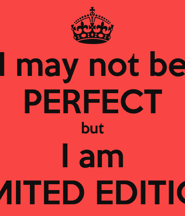 I may not be PERFECT but I am LIMITED EDITION