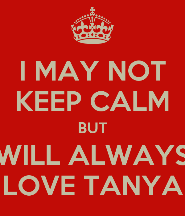 I MAY NOT KEEP CALM BUT WILL ALWAYS LOVE TANYA