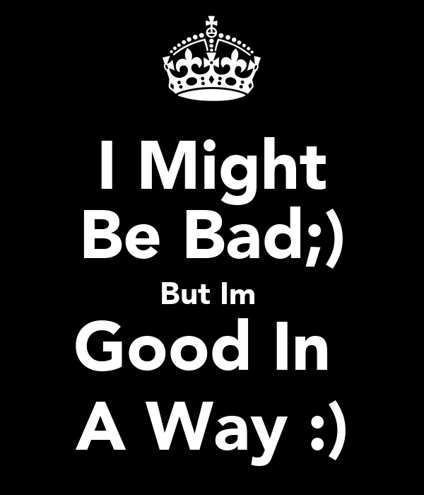 I Might Be Bad;) But Im  Good In  A Way :)