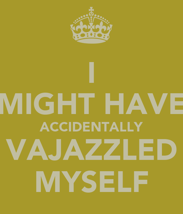 I MIGHT HAVE ACCIDENTALLY VAJAZZLED MYSELF