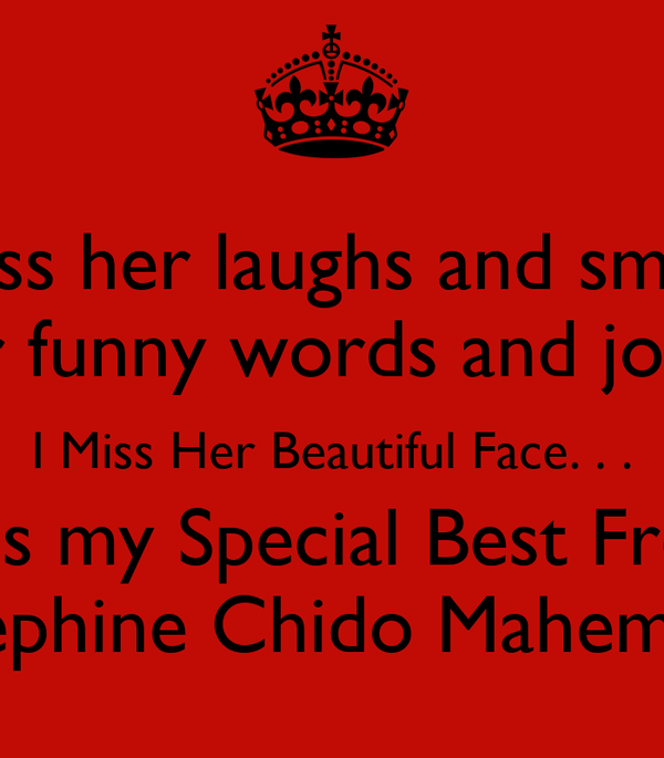 I miss her laughs and smiles, Her funny words and jokes, I Miss Her Beautiful Face. . . I miss my Special Best Freind; Dephine Chido Mahembe