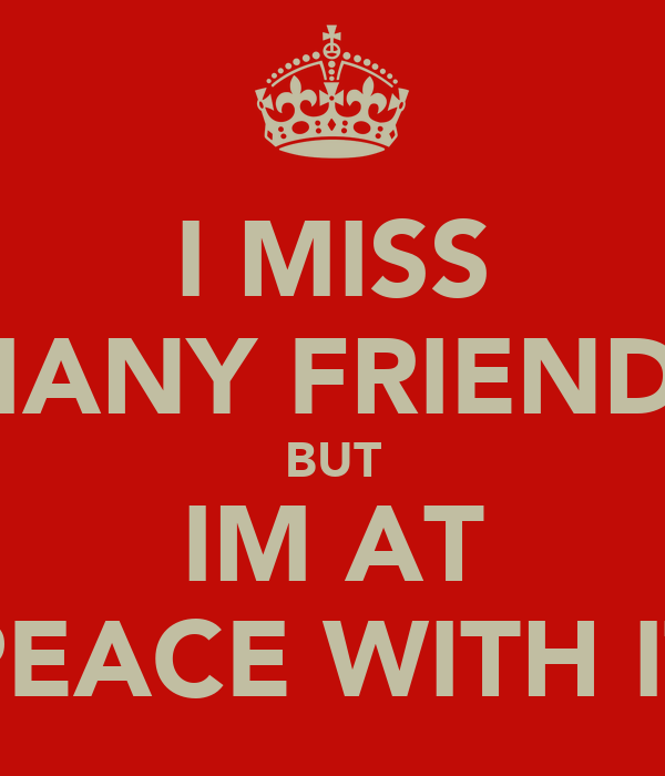I MISS MANY FRIENDS BUT IM AT PEACE WITH IT