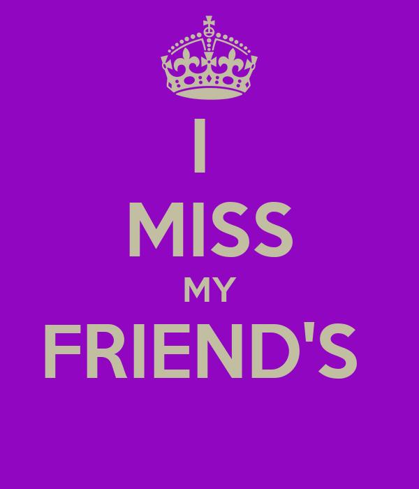 I  MISS MY FRIEND'S