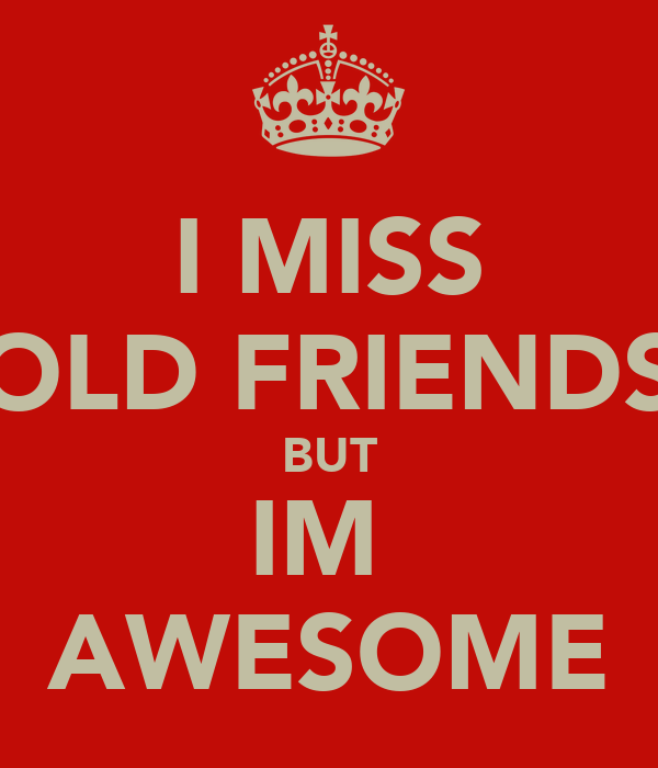 I MISS OLD FRIENDS BUT IM  AWESOME