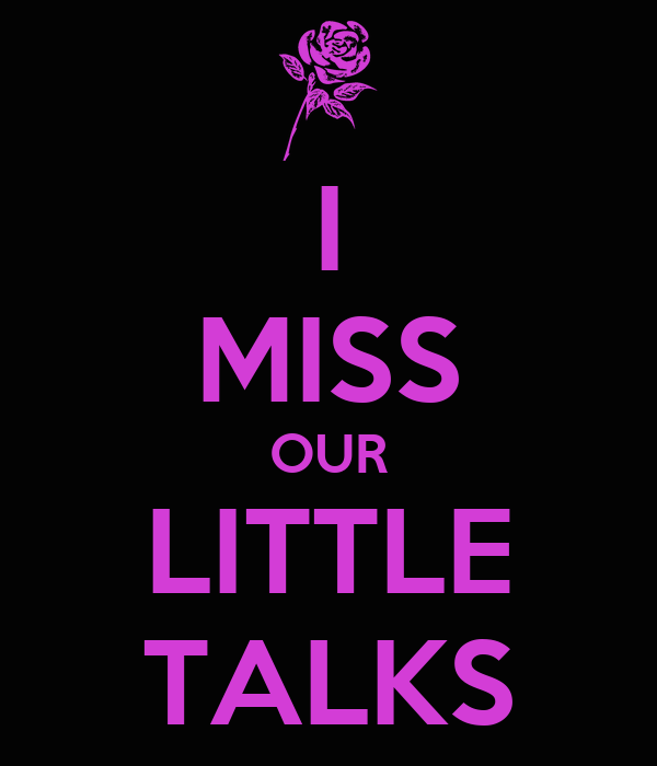 I MISS OUR LITTLE TALKS