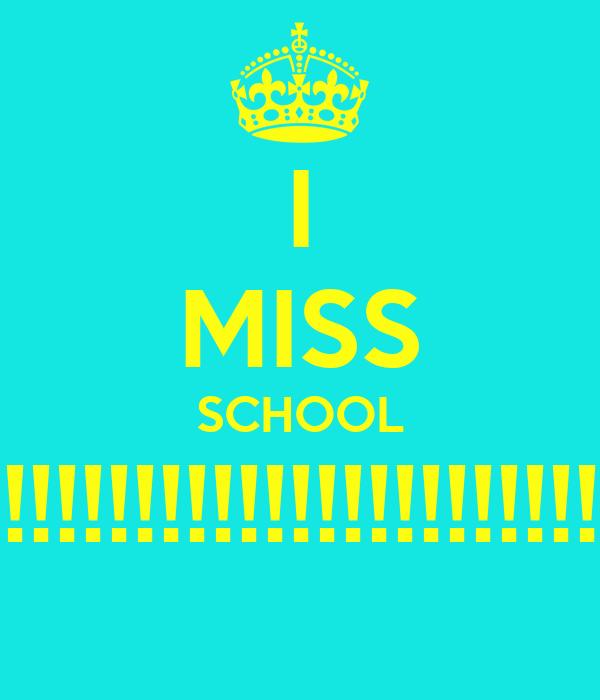 I MISS SCHOOL !!!!!!!!!!!!!!!!!!!!!!!