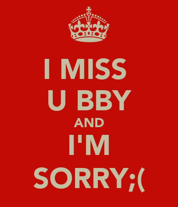 I MISS  U BBY AND I'M SORRY;(