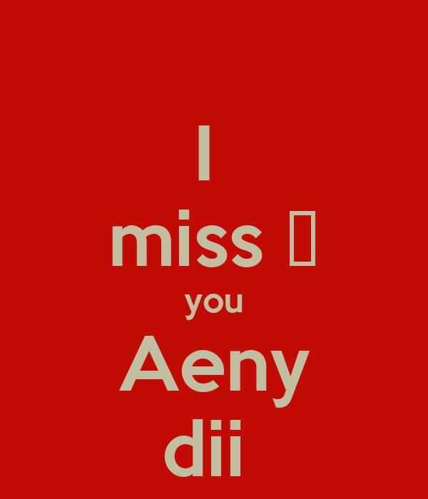 I  miss ♥ you Aeny dii