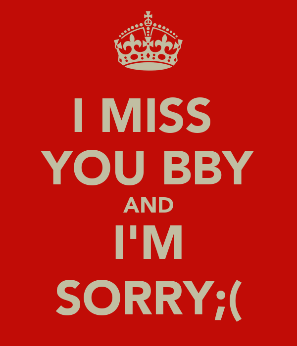 I MISS  YOU BBY AND I'M SORRY;(