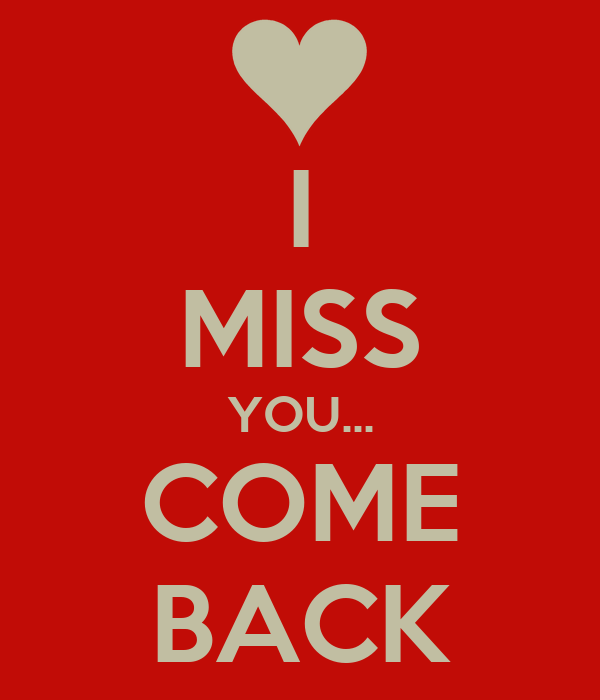 I MISS YOU... COME BACK