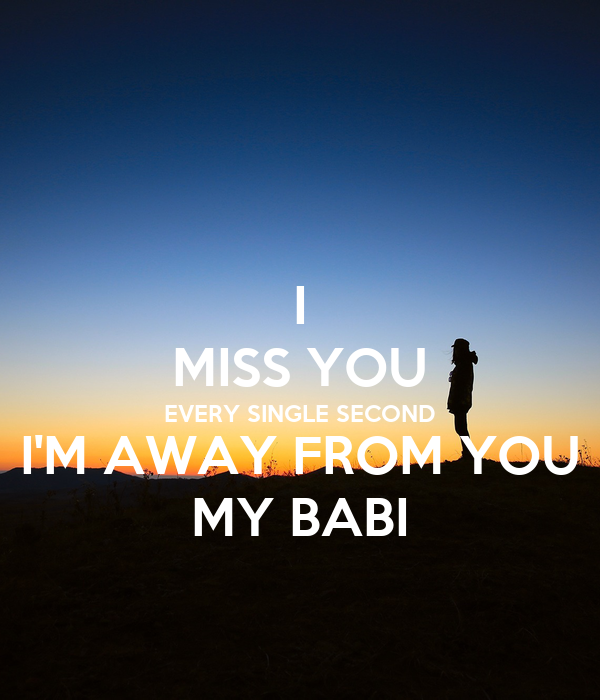 I MISS YOU EVERY SINGLE SECOND I'M AWAY FROM YOU MY BABI