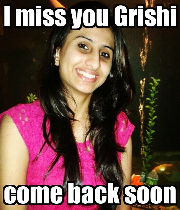 I miss you Grishi come back soon