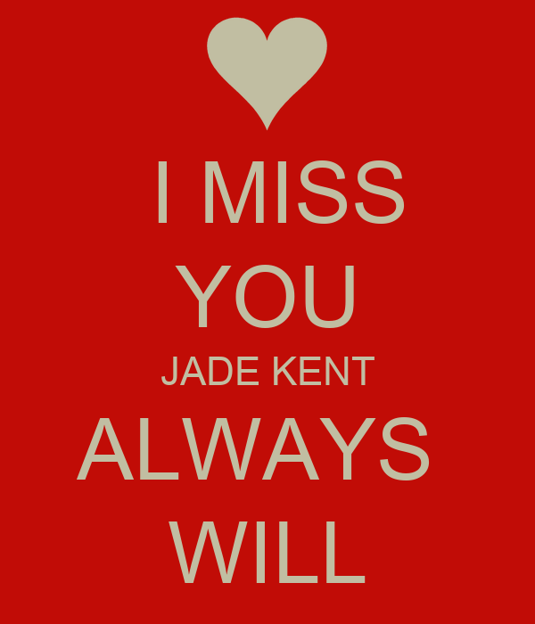 I MISS YOU JADE KENT ALWAYS  WILL
