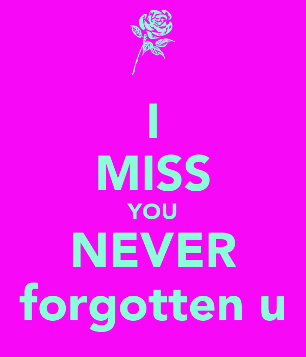 I MISS YOU NEVER forgotten u