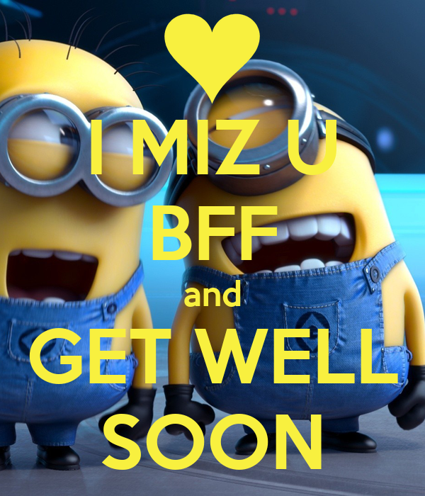 I MIZ U BFF and GET WELL SOON