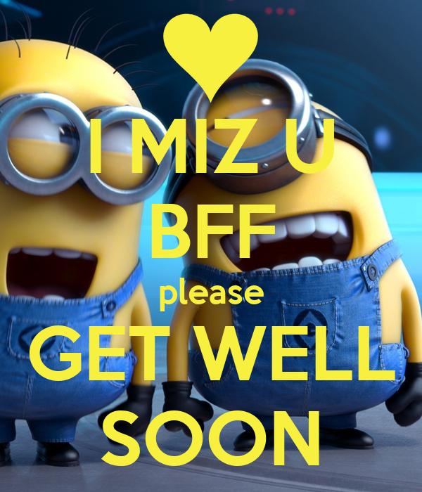 I MIZ U BFF please GET WELL SOON