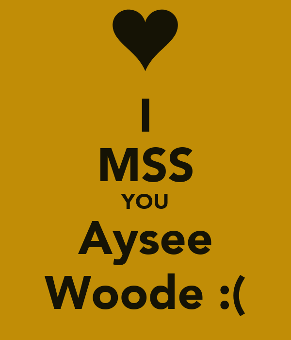 I MSS YOU Aysee Woode :(