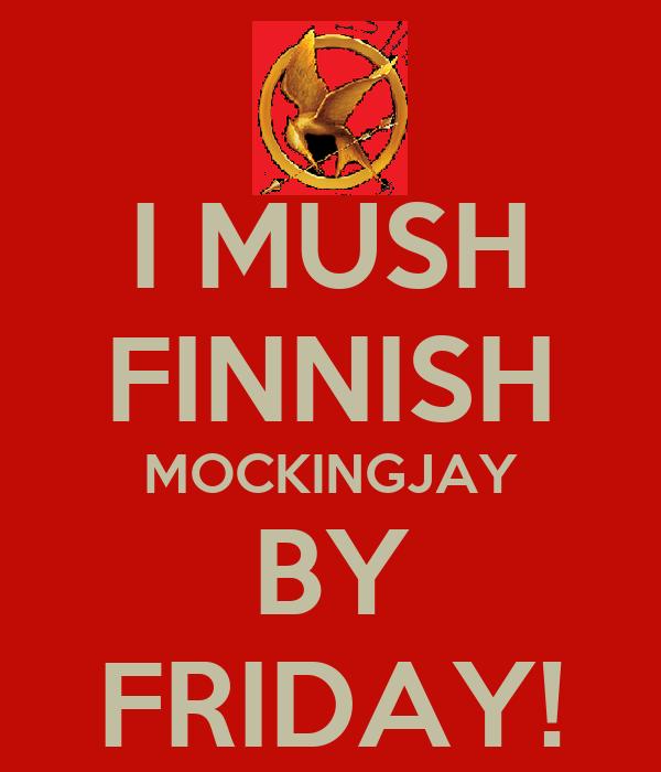 I MUSH FINNISH MOCKINGJAY BY FRIDAY!
