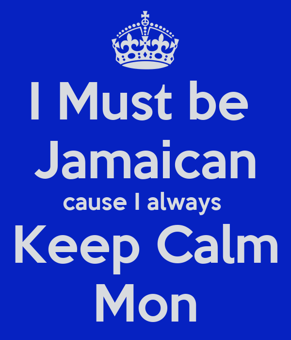 I Must be  Jamaican cause I always  Keep Calm Mon