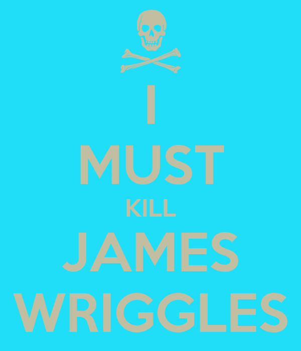 I MUST KILL JAMES WRIGGLES