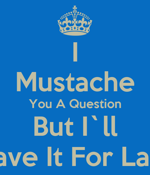 I Mustache You A Question But I`ll Shave It For Later