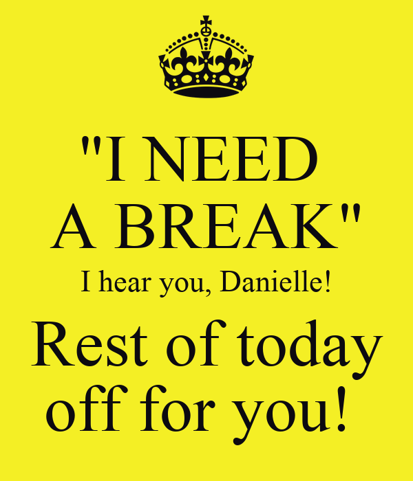 """I NEED  A BREAK"" I hear you, Danielle! Rest of today off for you!"