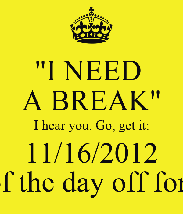 """""""I NEED  A BREAK"""" I hear you. Go, get it: 11/16/2012 Rest of the day off for you!"""