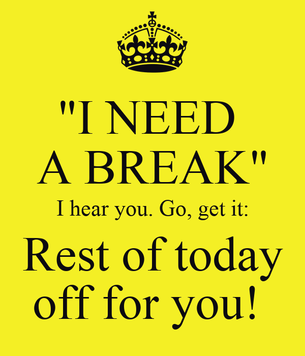 """""""I NEED  A BREAK"""" I hear you. Go, get it: Rest of today off for you!"""