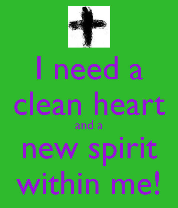 I need a clean heart and a new spirit within me!