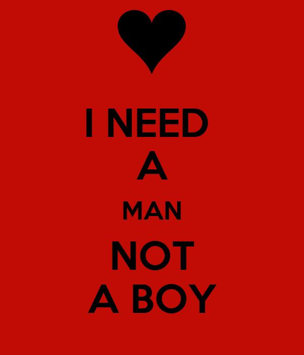 I NEED  A MAN NOT A BOY