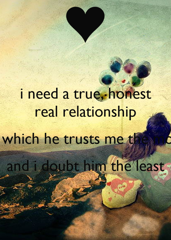 i need a true, honest real relationship in which he trusts