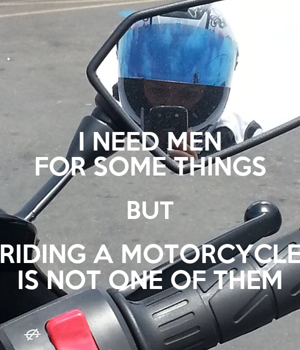 I NEED MEN FOR SOME THINGS BUT RIDING A MOTORCYCLE IS NOT ONE OF THEM
