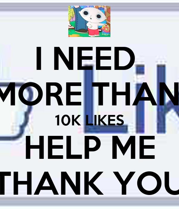 I NEED  MORE THAN  10K LIKES HELP ME THANK YOU