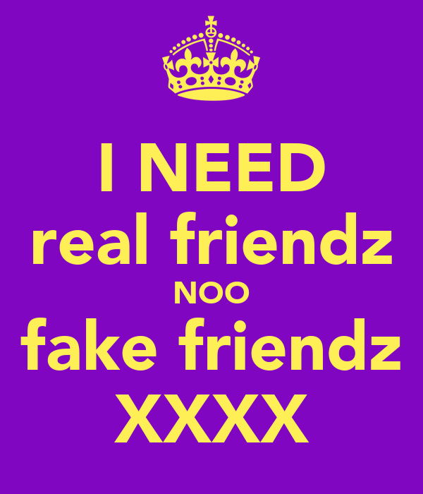 I NEED real friendz NOO fake friendz XXXX