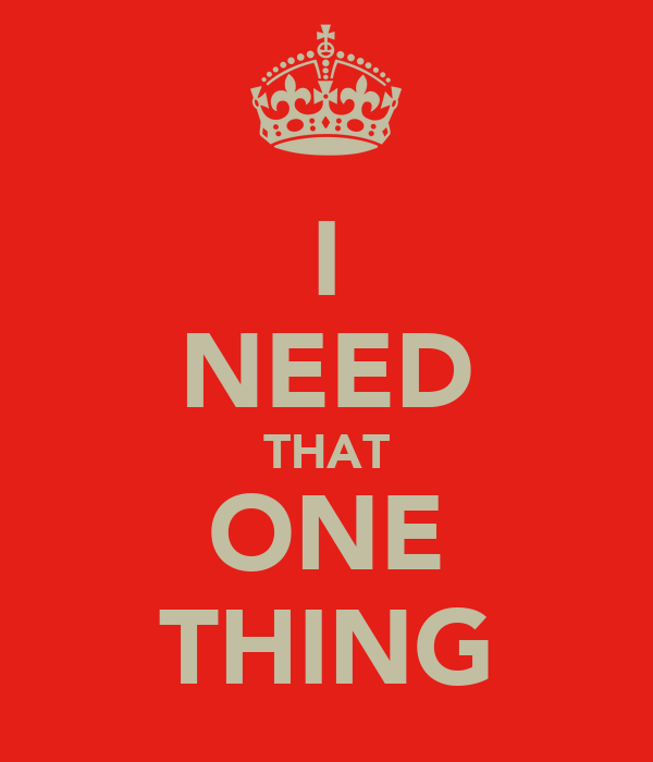 I NEED THAT ONE THING